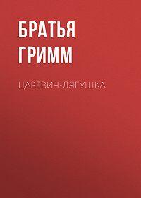Якоб и Вильгельм Гримм -Царевич-Лягушка