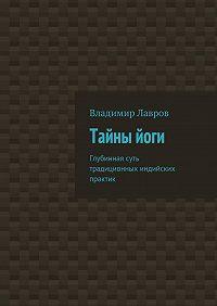 Владимир Лавров -Тайныйоги. Глубинная суть традиционных индийских практик