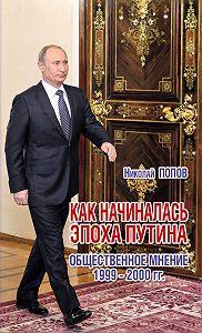 Николай Попов -Как начиналась эпоха Путина. Общественное мнение 1999–2000 гг.