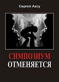 Сергей Аксу -Симпозиум отменяется
