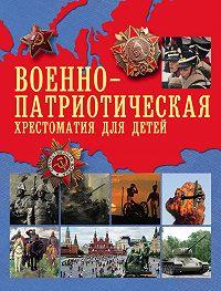 А. Рахманова - Военно-патриотическая хрестоматия для детей