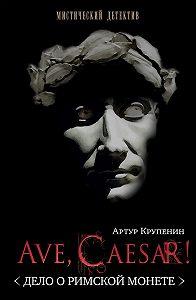 Артур Крупенин -Ave Caesar! (Дело о римской монете)