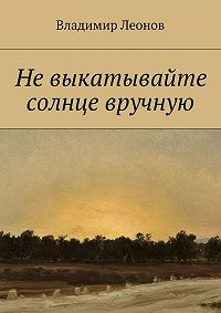 Владимир Леонов - Невыкатывайте солнце вручную