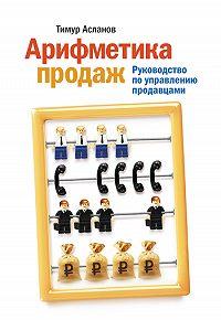 Тимур Асланов -Арифметика продаж. Руководство по управлению продавцами