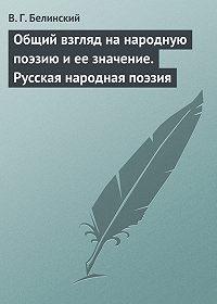 В. Г. Белинский -Общий взгляд на народную поэзию и ее значение. Русская народная поэзия