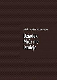 Aleksander Karniszyn - Dziadek Mróznie istnieje