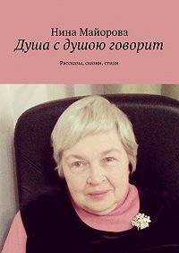 Нина Майорова -Душа сдушою говорит. Рассказы, сказки, стихи