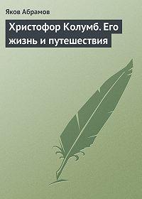 Яков Абрамов -Христофор Колумб. Его жизнь и путешествия