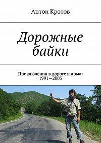 Антон Кротов -Дорожные байки. Приключения вдороге идома: 1991—2003