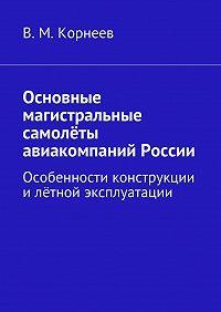 В. Корнеев -Основные магистральные самолёты авиакомпаний России. Особенности конструкции илётной эксплуатации