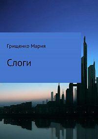 Мария Грищенко -Слоги. Сборник стихотворений