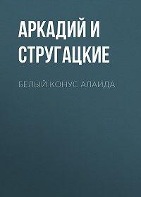 Аркадий и Борис Стругацкие -Белый конус Алаида