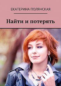 Екатерина Полянская -Найти и потерять