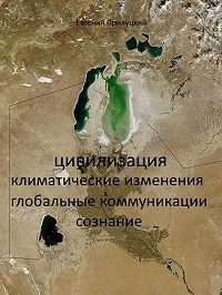 Евгений Александрович Прилуцкий -Цивилизация: климатические изменения, глобальные коммуникации, сознание