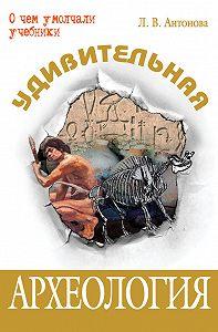 Л. В. Антонова -Удивительная археология