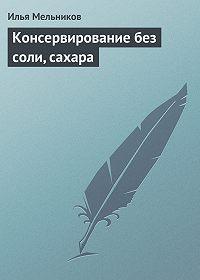 Илья Мельников -Консервирование без соли, сахара