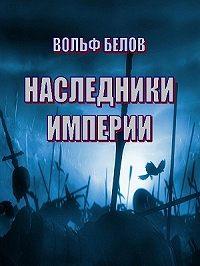 Вольф Белов -Наследники империи