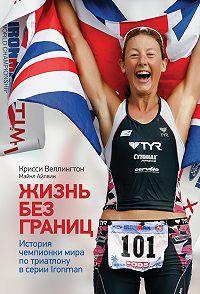 Крисси Веллингтон, Майкл Айлвин - Жизнь без границ. История чемпионки мира по триатлону в формате Ironman