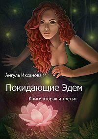 Айгуль Иксанова -Покидающие Эдем. Книги вторая и третья