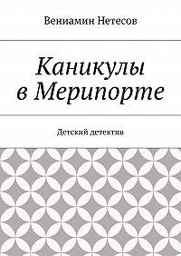 Вениамин Нетесов - Каникулы вМерипорте. Детский детектив