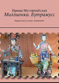 Ирина Мутовчийская -Миллионка. Бутрамусс. Первая книга из серии «Хайшенвей»