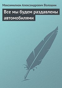 Максимилиан Александрович Волошин - Все мы будем раздавлены автомобилями