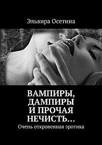 Эльвира Осетина - Вампиры, дампиры ипрочая нечисть… Очень откровенная эротика