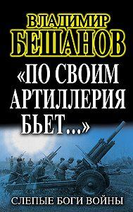 Владимир  Бешанов - «По своим артиллерия бьет…». Слепые Боги войны