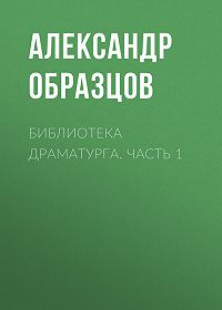 Александр Алексеевич Образцов -Библиотека драматурга. Часть 1