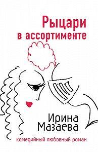 Ирина Мазаева - Рыцари в ассортименте