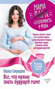 Лариса Свиридова -Мама Лара. Беременность и роды. Все, что нужно знать будущей маме