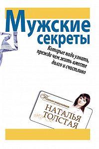 Наталья Толстая - Мужские секреты, которые надо узнать, прежде чем жить вместе долго и счастливо
