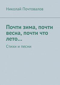 Николай Почтовалов -Почти зима, почти весна, почти что лето… Стихи ипесни