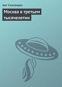 Ант Скаландис -Москва в третьем тысячелетии