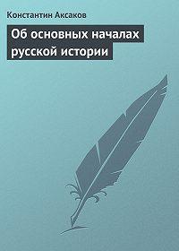 Константин Аксаков -Об основных началах русской истории