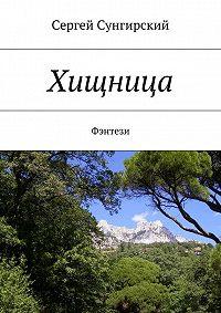 Сергей Сунгирский -Хищница. Фэнтези