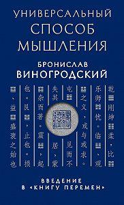 Бронислав Виногродский - Универсальный способ мышления. Введение в «Книгу Перемен»