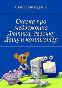 Станислав Дудкин - Сказка про медвежонка Лютика, девочку Дашу икомпьютер