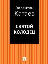 Валентин Катаев -Святой колодец