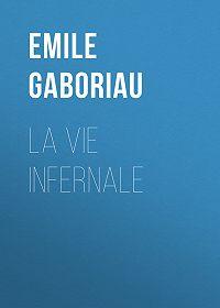 Emile Gaboriau -La vie infernale