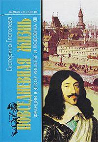 Екатерина Глаголева -Повседневная жизнь во Франции в эпоху Ришелье и Людовика XIII