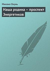 Михаил Окунь - Наша родина – проспект Энергетиков
