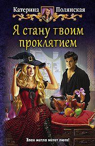Катерина Полянская -Я стану твоим проклятием