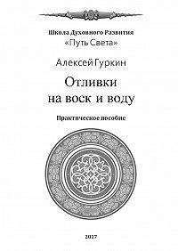 Алексей Гуркин -Отливки навоск иводу. Практическое пособие