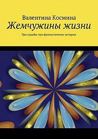 Валентина Космина -Жемчужины жизни. Tри судьбы – три фантастичекие истории
