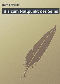 Kurd Laßwitz -Bis zum Nullpunkt des Seins