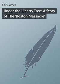 James Otis -Under the Liberty Tree: A Story of The 'Boston Massacre'