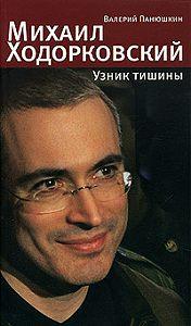 Валерий Панюшкин - Михаил Ходорковский. Узник тишины: История про то, как человеку в России стать свободным и что ему за это будет