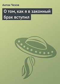 Антон Чехов -О том, как я в законный брак вступил