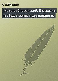 С. Н. Южаков -Михаил Сперанский. Его жизнь и общественная деятельность